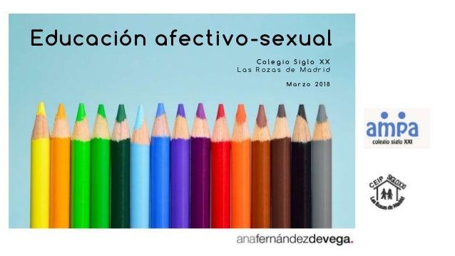 Educación afectivo-sexual C o l e g i o S i g l o X X L a s R o z a s d e M a d r i d M a r z o 2 0 1 8