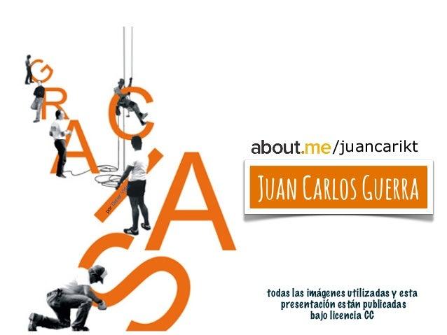 JuanCarlosGuerra todas las imágenes utilizadas y esta presentación están publicadas bajo licencia CC porDidierVidal /juanc...