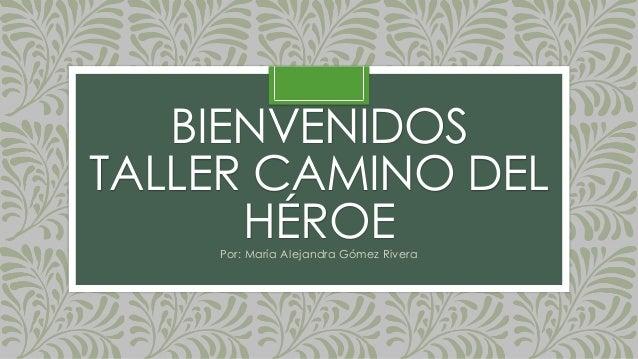BIENVENIDOS TALLER CAMINO DEL HÉROEPor: María Alejandra Gómez Rivera