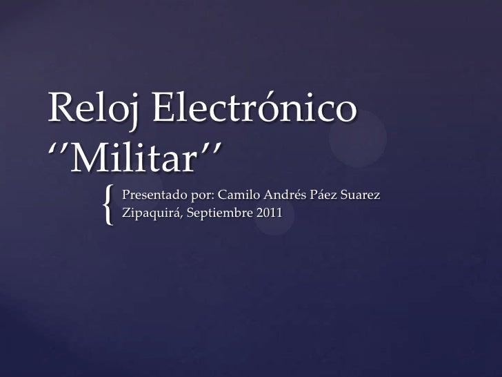 Reloj Electrónico ''Militar''<br />Presentado por: Camilo Andrés Páez Suarez<br />Zipaquirá, Septiembre 2011<br />