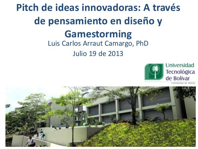Pitch de ideas innovadoras: A través de pensamiento en diseño y Gamestorming Luis Carlos Arraut Camargo, PhD Julio 19 de 2...