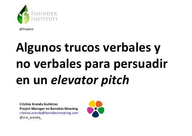 @fimadrid  Algunos trucos verbales y  no verbales para persuadir  en un elevator pitch  Cristina Aranda Gutiérrez  Project...