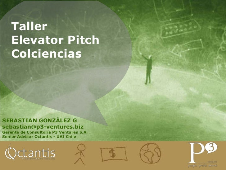 Taller Elevator PitchColciencias<br />SEBASTIAN GONZÁLEZ G<br />sebastian@p3-ventures.biz<br />Gerente de Consultoría P3 V...