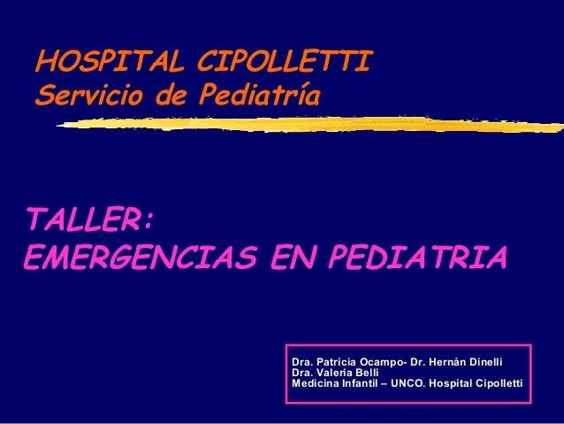 HOSPITAL CIPOLLETTI Servicio de Pediatría TALLER: EMERGENCIAS EN PEDIATRIA Dra. Patricia Ocampo- Dr. Hernán Dinelli Dra. V...
