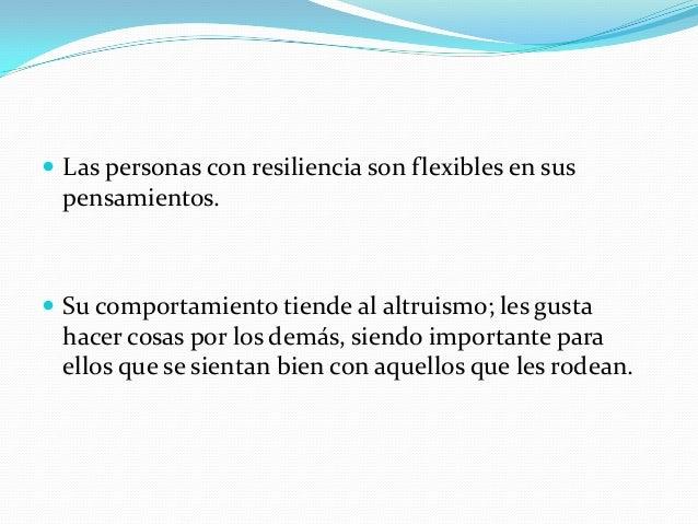  Las personas con resiliencia son flexibles en sus  pensamientos.   Su comportamiento tiende al altruismo; les gusta  ha...