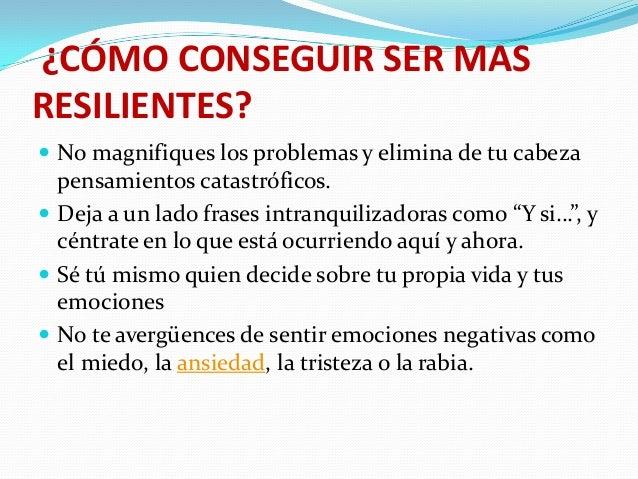 ¿CÓMO CONSEGUIR SER MAS RESILIENTES?  No magnifiques los problemas y elimina de tu cabeza  pensamientos catastróficos.  ...