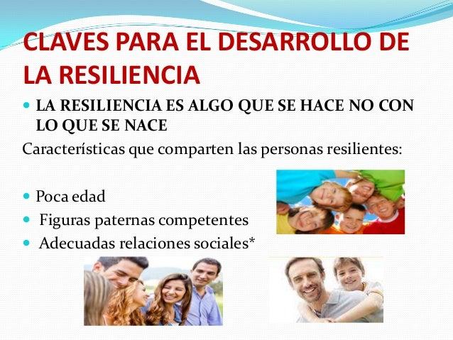 CLAVES PARA EL DESARROLLO DE LA RESILIENCIA  LA RESILIENCIA ES ALGO QUE SE HACE NO CON  LO QUE SE NACE Características qu...