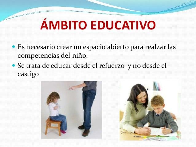ÁMBITO EDUCATIVO  Es necesario crear un espacio abierto para realzar las  competencias del niño.  Se trata de educar des...