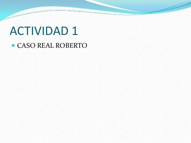 ACTIVIDAD 1  CASO REAL ROBERTO
