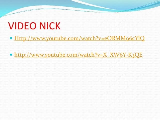 VIDEO NICK  Http://www.youtube.com/watch?v=eORMM96cYlQ  http://www.youtube.com/watch?v=X_XW6Y-K3QE