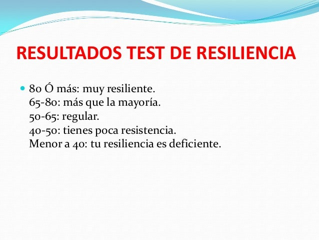 RESULTADOS TEST DE RESILIENCIA  80 Ó más: muy resiliente.  65-80: más que la mayoría. 50-65: regular. 40-50: tienes poca ...