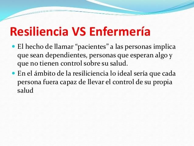"""Resiliencia VS Enfermería  El hecho de llamar """"pacientes"""" a las personas implica  que sean dependientes, personas que esp..."""