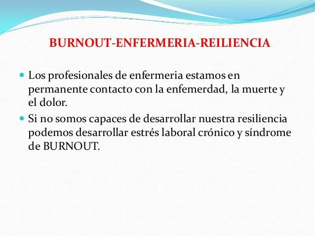 BURNOUT-ENFERMERIA-REILIENCIA  Los profesionales de enfermeria estamos en  permanente contacto con la enfemerdad, la muer...