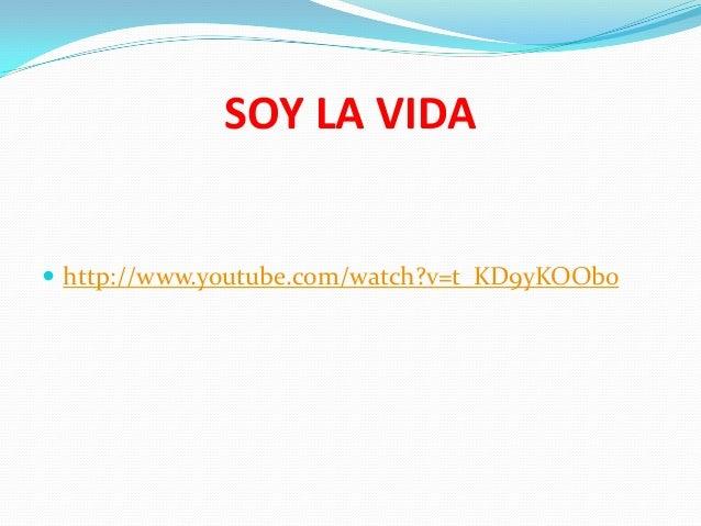 SOY LA VIDA   http://www.youtube.com/watch?v=t_KD9yKOOb0