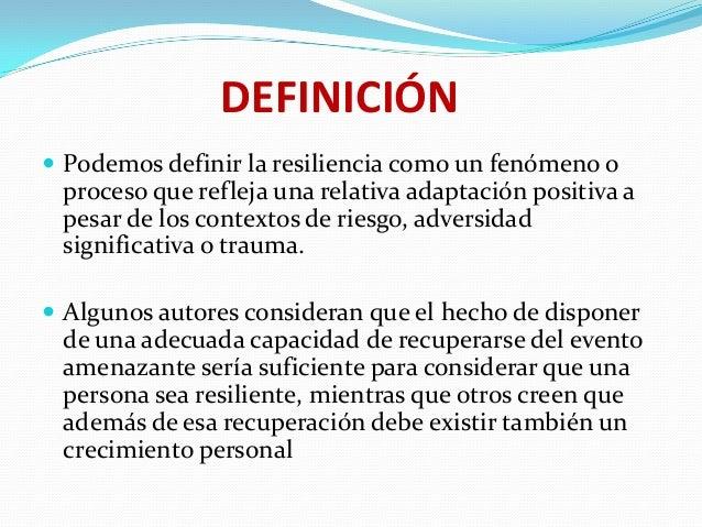 DEFINICIÓN  Podemos definir la resiliencia como un fenómeno o  proceso que refleja una relativa adaptación positiva a pes...