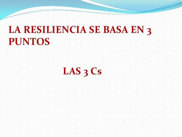 LA RESILIENCIA SE BASA EN 3 PUNTOS LAS 3 Cs