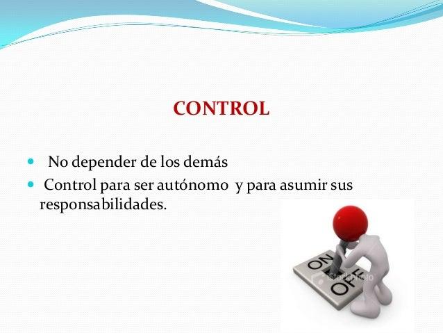 CONTROL  No depender de los demás  Control para ser autónomo y para asumir sus  responsabilidades.
