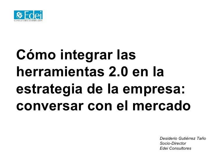 Cómo integrar las herramientas 2.0 en la estrategia de la empresa: conversar con el mercado                      Desiderio...