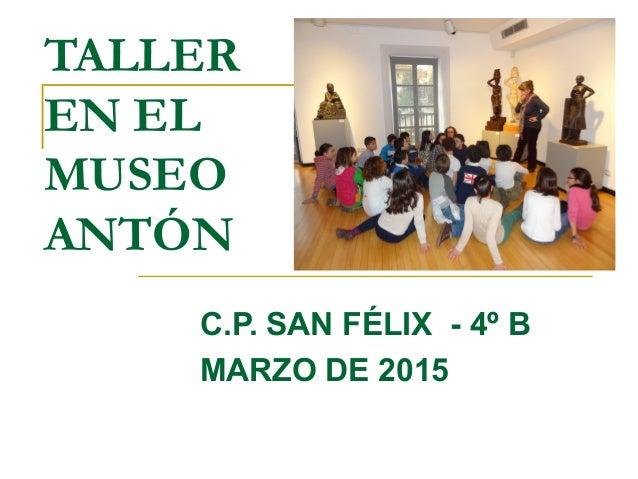TALLER EN EL MUSEO ANTÓN C.P. SAN FÉLIX - 4º B MARZO DE 2015