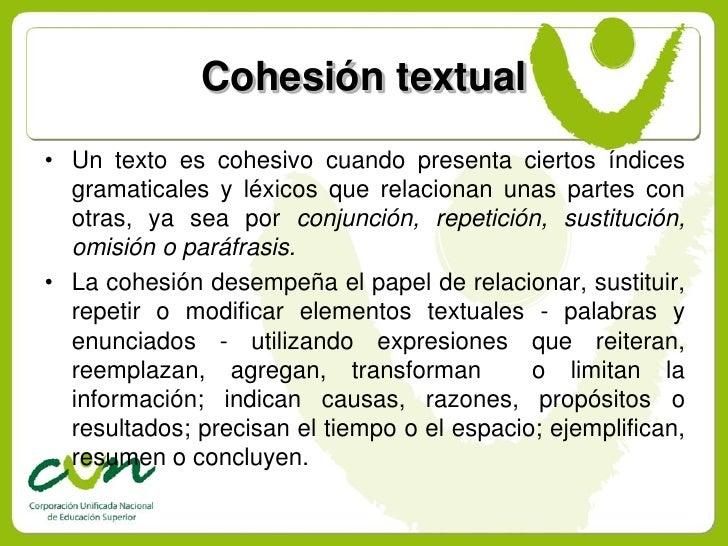 Cohesión textual • Un texto es cohesivo cuando presenta ciertos índices   gramaticales y léxicos que relacionan unas parte...
