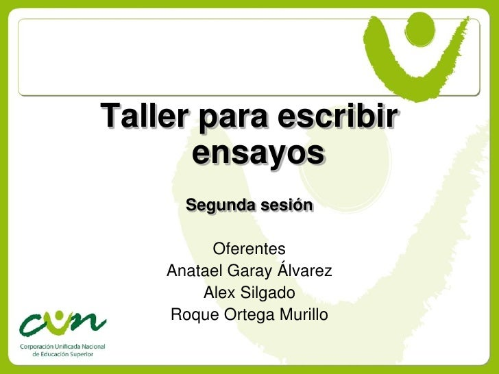 Taller para escribir       ensayos       Segunda sesión           Oferentes     Anatael Garay Álvarez         Alex Silgado...