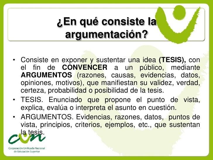 ¿En qué consiste la                argumentación?  • Consiste en exponer y sustentar una idea (TESIS), con   el fin de CON...