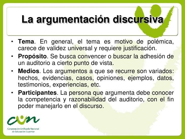 La argumentación discursiva  • Tema. En general, el tema es motivo de polémica,   carece de validez universal y requiere j...