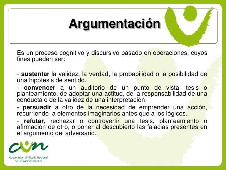 Argumentación  Es un proceso cognitivo y discursivo basado en operaciones, cuyos fines pueden ser:  - sustentar la validez...