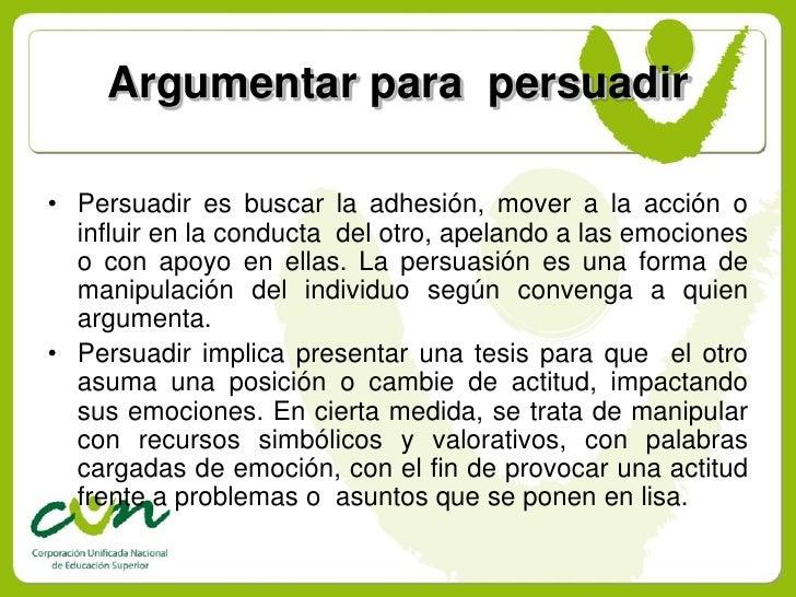 Argumentar para persuadir  • Persuadir es buscar la adhesión, mover a la acción o   influir en la conducta del otro, apela...