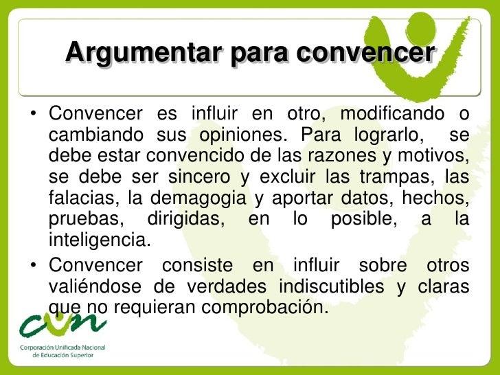 Argumentar para convencer  • Convencer es influir en otro, modificando o   cambiando sus opiniones. Para lograrlo, se   de...