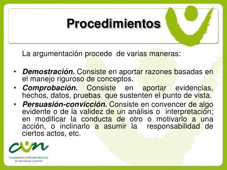 Procedimientos    La argumentación procede de varias maneras:  • Demostración. Consiste en aportar razones basadas en   el...