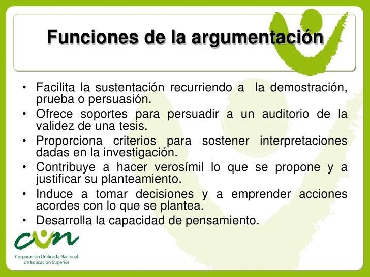 Funciones de la argumentación  • Facilita la sustentación recurriendo a la demostración,   prueba o persuasión. • Ofrece s...