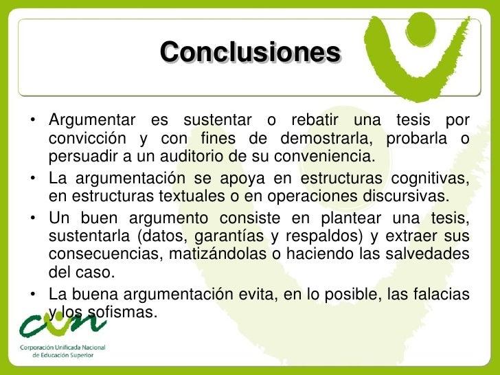 Conclusiones  • Argumentar es sustentar o rebatir una tesis por   convicción y con fines de demostrarla, probarla o   pers...