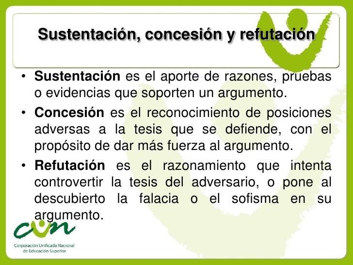 Sustentación, concesión y refutación  • Sustentación es el aporte de razones, pruebas   o evidencias que soporten un argum...