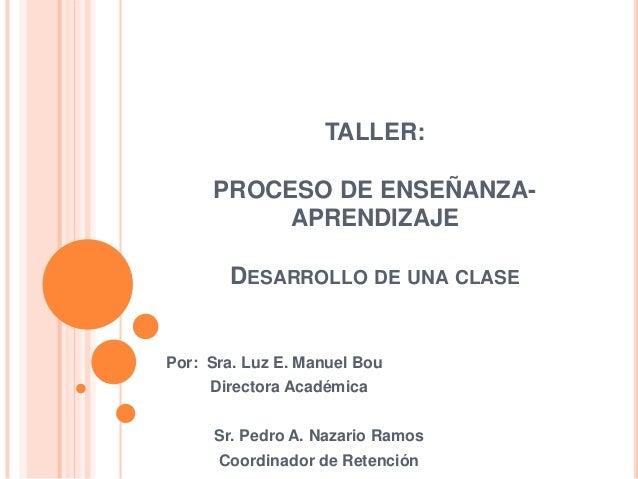 TALLER:     PROCESO DE ENSEÑANZA-          APRENDIZAJE       DESARROLLO DE UNA CLASEPor: Sra. Luz E. Manuel Bou     Direct...
