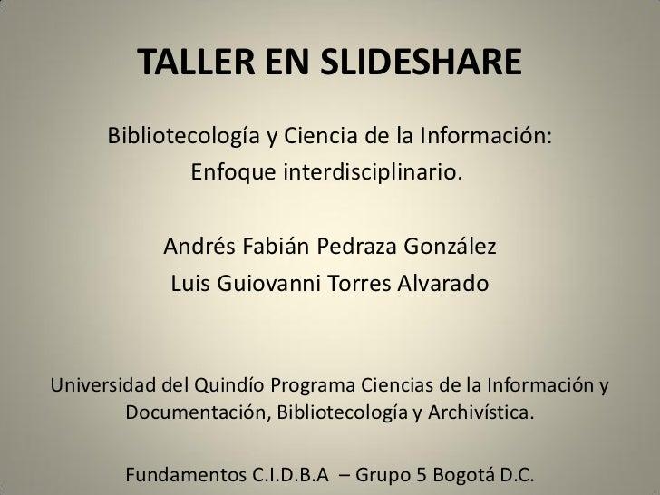 TALLER EN SLIDESHARE      Bibliotecología y Ciencia de la Información:              Enfoque interdisciplinario.           ...