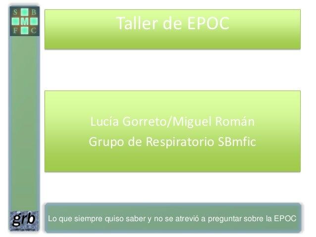 Taller de EPOC           Lucía Gorreto/Miguel Román           Grupo de Respiratorio SBmficLo que siempre quiso saber y no ...