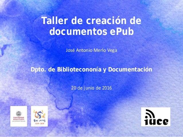 Taller de creación de documentos ePub José Antonio Merlo Vega 20 de junio de 2016 Dpto. de Bibliotecononía y Documentación