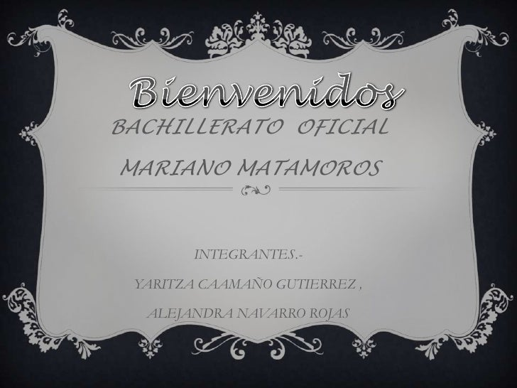 BACHILLERATO OFICIALMARIANO MATAMOROS        INTEGRANTES.- YARITZA CAAMAÑO GUTIERREZ ,  ALEJANDRA NAVARRO ROJAS