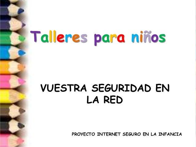 Talleres para niños VUESTRA SEGURIDAD EN        LA RED     PROYECTO INTERNET SEGURO EN LA INFANCIA