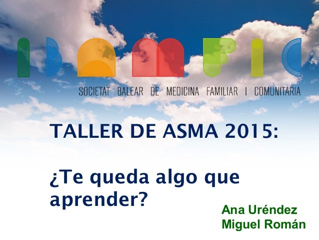 TALLER DE ASMA 2015: ¿Te queda algo que aprender? Ana Uréndez Miguel Román