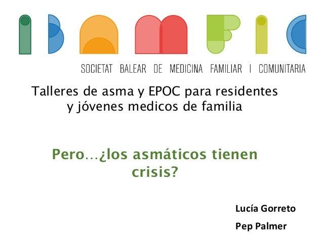 Talleres de asma y EPOC para residentes y jóvenes medicos de familia Pero…¿los asmáticos tienen crisis? Lucía  Gorreto ...