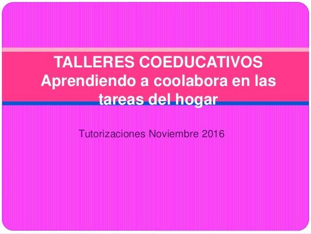 TALLERES COEDUCATIVOS Aprendiendo a coolabora en las tareas del hogar Tutorizaciones Noviembre 2016