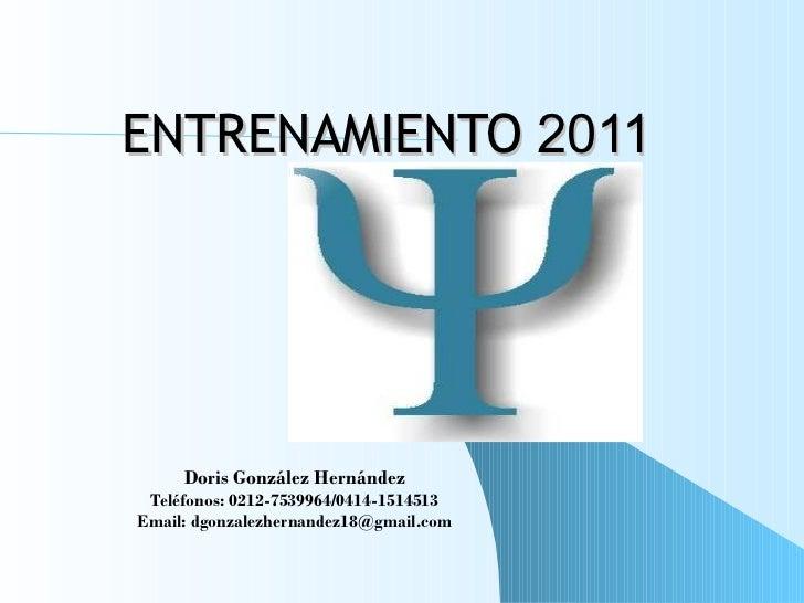 ENTRENAMIENTO  2011 Doris González Hernández Teléfonos: 0212-7539964/0414-1514513 Email: dgonzalezhernandez18@gmail.com