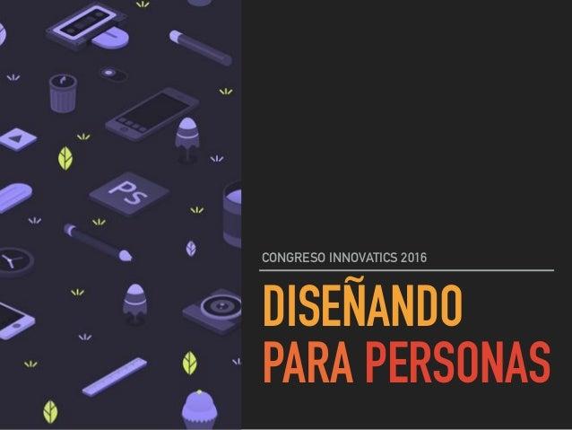 DISEÑANDO PARA PERSONAS CONGRESO INNOVATICS 2016