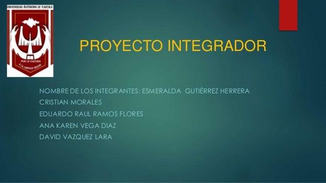 PROYECTO INTEGRADOR  NOMBRE DE LOS INTEGRANTES: ESMERALDA GUTIÉRREZ HERRERA  CRISTIAN MORALES  EDUARDO RAUL RAMOS FLORES  ...