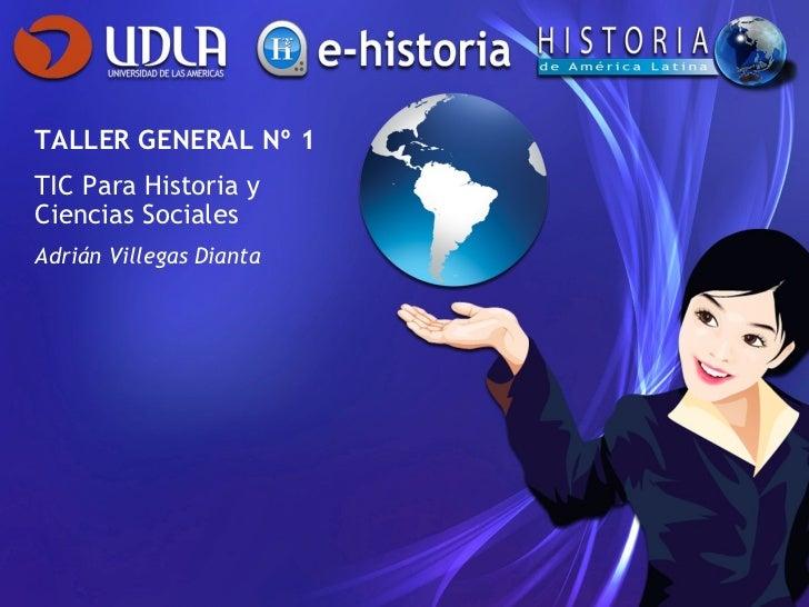 TALLER GENERAL Nº 1 TIC Para Historia y Ciencias Sociales Adrián Villegas Dianta