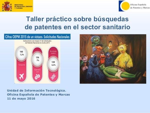 Unidad de Información Tecnológica. Oficina Española de Patentes y Marcas 11 de mayo 2016 Taller práctico sobre búsquedas d...