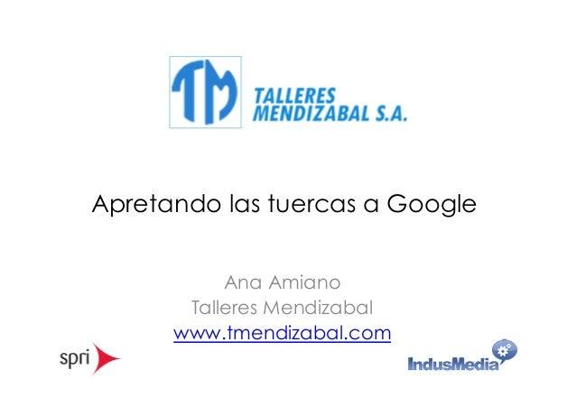 Apretando las tuercas a Google  Ana Amiano  Talleres Mendizabal  www.tmendizabal.com