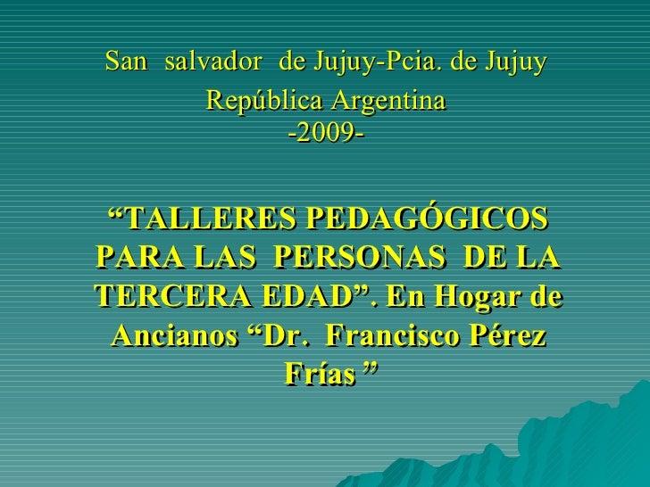 """San   salvador   de Jujuy-Pcia. de Jujuy República Argentina -2009- """" TALLERES PEDAGÓGICOS PARA LAS  PERSONAS  DE LA TERCE..."""